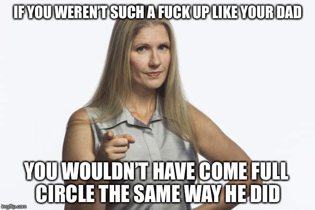IF YOU WEREN'T SUCH A F**K UP LIKE YOUR DAD YOU WOULDN'T HAVE COME FULL CIRCLE THE SAME WAY HE DID | image tagged in scolding mom | made w/ Imgflip meme maker