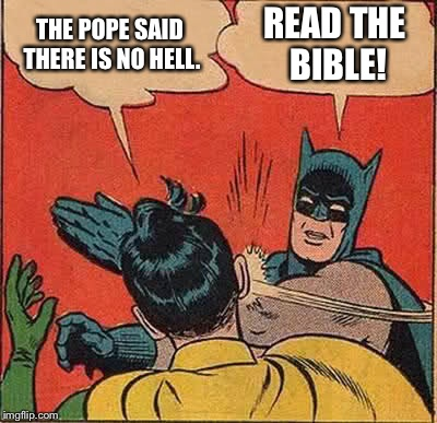 Batman Slapping Robin Meme | THE POPE SAID THERE IS NO HELL. READ THE BIBLE! | image tagged in memes,batman slapping robin | made w/ Imgflip meme maker