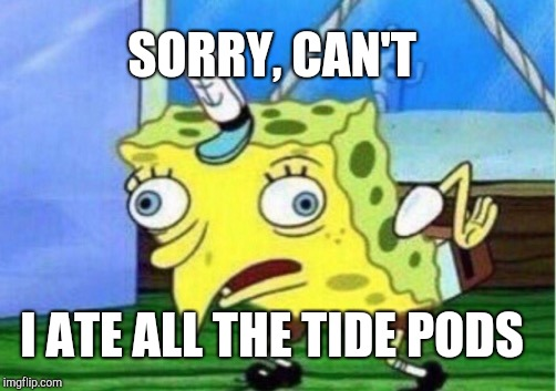 Mocking Spongebob Meme | SORRY, CAN'T I ATE ALL THE TIDE PODS | image tagged in memes,mocking spongebob | made w/ Imgflip meme maker