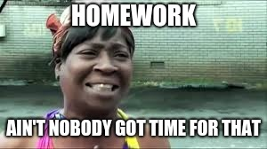 Homwork | HOMEWORK AIN'T NOBODY GOT TIME FOR THAT | image tagged in aint nobody got time for that | made w/ Imgflip meme maker