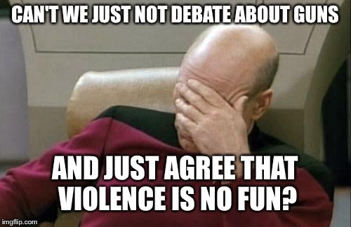Poetry with Picard |  CAN'T WE JUST NOT DEBATE ABOUT GUNS; AND JUST AGREE THAT VIOLENCE IS NO FUN? | image tagged in memes,captain picard facepalm | made w/ Imgflip meme maker