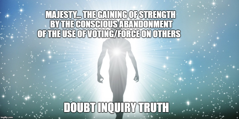 Fear Hope |  MAJESTY... THE GAINING OF STRENGTH BY THE CONSCIOUS ABANDONMENT OF THE USE OF VOTING/FORCE ON OTHERS; DOUBT INQUIRY TRUTH | image tagged in fear hope | made w/ Imgflip meme maker