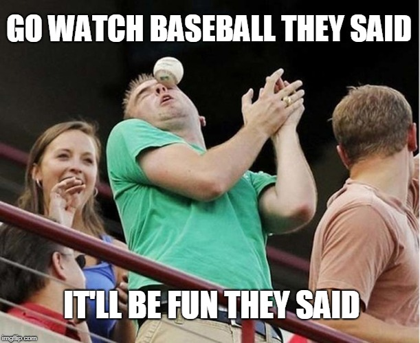 Baseball | GO WATCH BASEBALL THEY SAID IT'LL BE FUN THEY SAID | image tagged in baseball,hit in face,uh oh,it'll be fun they said,bad luck brian | made w/ Imgflip meme maker