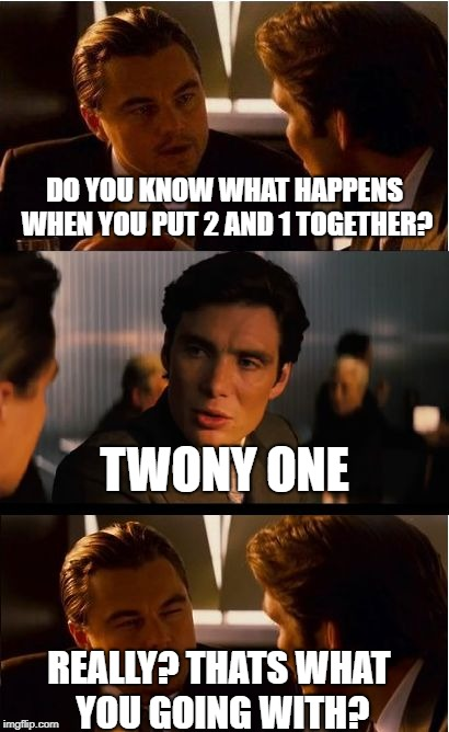 Inception Meme | DO YOU KNOW WHAT HAPPENS WHEN YOU PUT 2 AND 1 TOGETHER? TWONY ONE REALLY? THATS WHAT YOU GOING WITH? | image tagged in memes,inception | made w/ Imgflip meme maker
