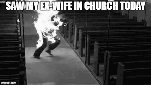 Ex-Wife in Church | SAW MY EX-WIFE IN CHURCH TODAY | image tagged in ex-wife | made w/ Imgflip meme maker