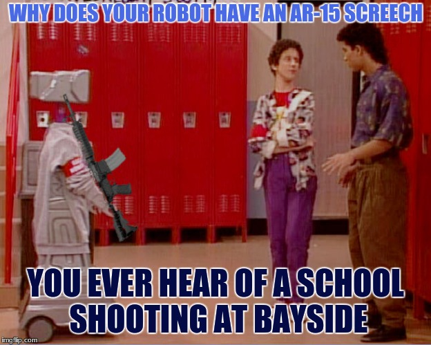 Problem solved... | WHY DOES YOUR ROBOT HAVE AN AR-15 SCREECH YOU EVER HEAR OF A SCHOOL SHOOTING AT BAYSIDE | image tagged in saved by the bell,kevin,robot,ar-15,gun control,nope nope nope | made w/ Imgflip meme maker