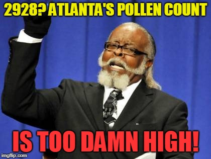 Atlanta's Pollen Count | 2928? ATLANTA'S POLLEN COUNT IS TOO DAMN HIGH! | image tagged in memes,too damn high,atlanta,pollen,count | made w/ Imgflip meme maker