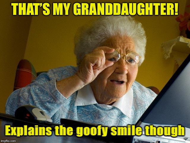 Grandma Finds The Internet Meme | THAT'S MY GRANDDAUGHTER! Explains the goofy smile though | image tagged in memes,grandma finds the internet | made w/ Imgflip meme maker
