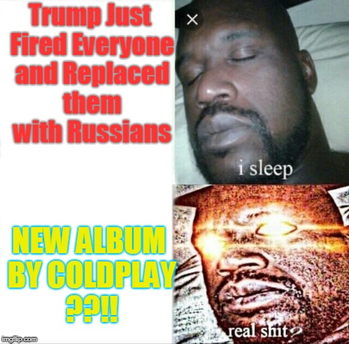 NUMBA TOO | Trump Just Fired Everyone and Replaced them with Russians NEW ALBUM BY COLDPLAY ??!! | image tagged in memes,sleeping shaq,datlinx,coldplay,yung mung,real shit | made w/ Imgflip meme maker