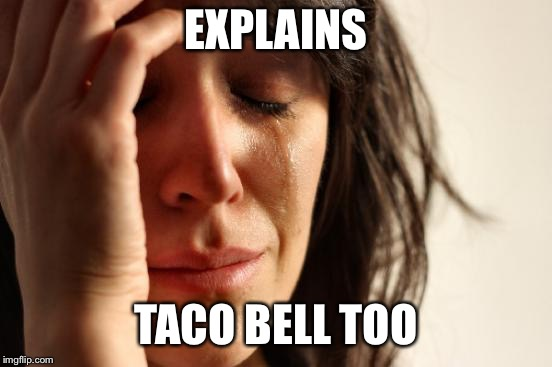 First World Problems Meme | EXPLAINS TACO BELL TOO | image tagged in memes,first world problems | made w/ Imgflip meme maker