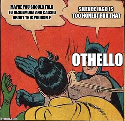 Batman Slapping Robin Meme | MAYBE YOU SHOULD TALK TO DESDEMONA AND CASSIO ABOUT THIS YOURSELF SILENCE IAGO IS TOO HONEST FOR THAT OTHELLO | image tagged in memes,batman slapping robin | made w/ Imgflip meme maker