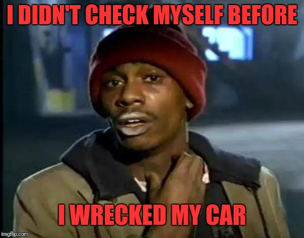 Y'all Got Any More Of That Meme | I DIDN'T CHECK MYSELF BEFORE I WRECKED MY CAR | image tagged in memes,y'all got any more of that | made w/ Imgflip meme maker