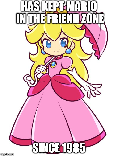 Princess Peach | HAS KEPT MARIO IN THE FRIEND ZONE SINCE 1985 | image tagged in princess peach | made w/ Imgflip meme maker