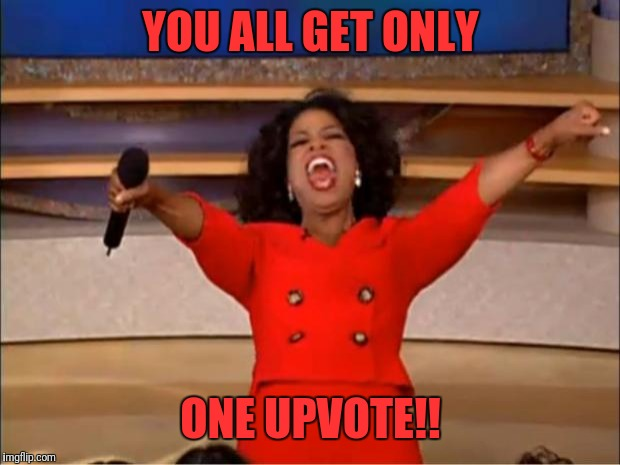 Oprah You Get A Meme | YOU ALL GET ONLY ONE UPVOTE!! | image tagged in memes,oprah you get a | made w/ Imgflip meme maker