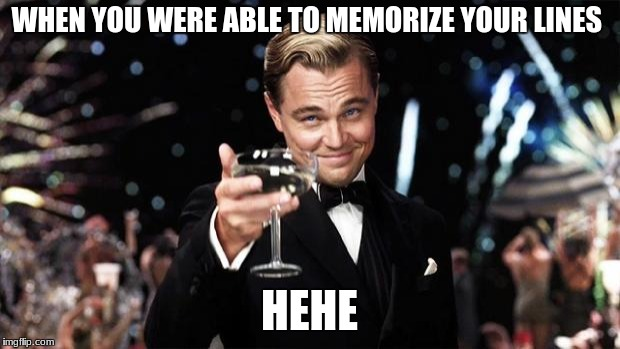 Gatsby toast  | WHEN YOU WERE ABLE TO MEMORIZE YOUR LINES HEHE | image tagged in gatsby toast | made w/ Imgflip meme maker