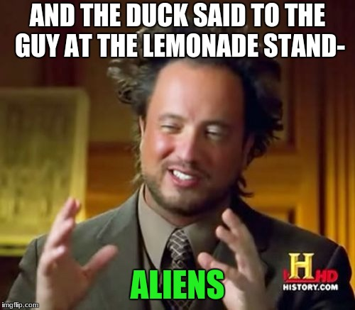 Ancient Aliens Meme | AND THE DUCK SAID TO THE GUY AT THE LEMONADE STAND- ALIENS | image tagged in memes,ancient aliens | made w/ Imgflip meme maker