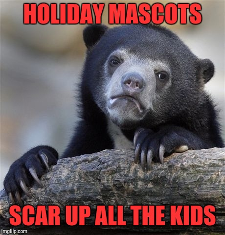 Confession Bear Meme | HOLIDAY MASCOTS SCAR UP ALL THE KIDS | image tagged in memes,confession bear | made w/ Imgflip meme maker