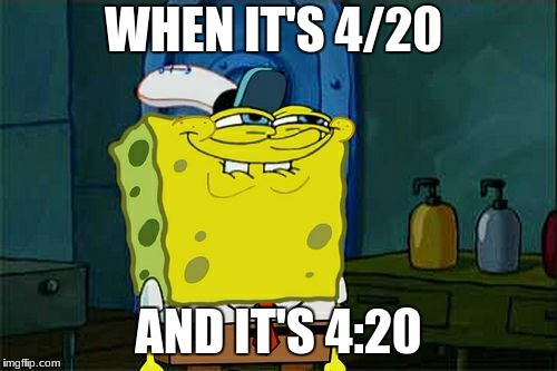 Dont You Squidward Meme | WHEN IT'S 4/20 AND IT'S 4:20 | image tagged in memes,dont you squidward | made w/ Imgflip meme maker