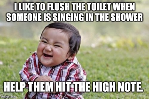 Evil Toddler Meme | I LIKE TO FLUSH THE TOILET WHEN SOMEONE IS SINGING IN THE SHOWER HELP THEM HIT THE HIGH NOTE. | image tagged in memes,evil toddler | made w/ Imgflip meme maker