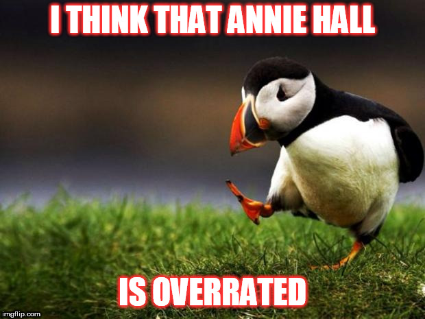 No I'm not some younger idiot who hates all older movies. There are a lot of old ones (around the time of AH) and before I like | I THINK THAT ANNIE HALL IS OVERRATED | image tagged in memes,unpopular opinion puffin | made w/ Imgflip meme maker