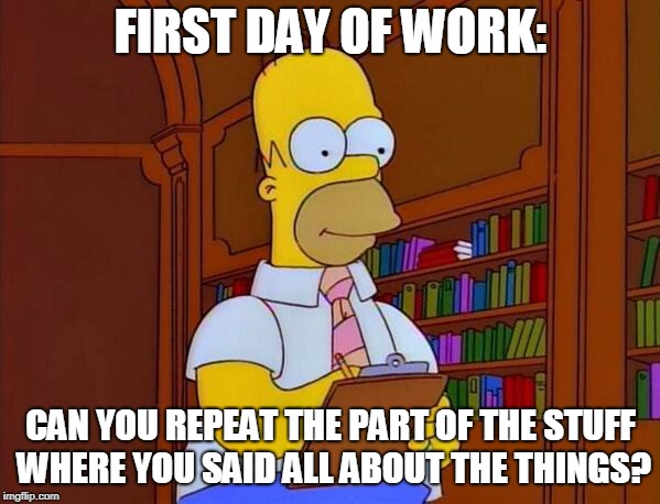 Homer Simpson Work |  FIRST DAY OF WORK:; CAN YOU REPEAT THE PART OF THE STUFF WHERE YOU SAID ALL ABOUT THE THINGS? | image tagged in homer simpson work,first day of work,work,new job,training | made w/ Imgflip meme maker