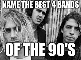 Nirvana | NAME THE BEST 4 BANDS OF THE 90'S | image tagged in nirvana | made w/ Imgflip meme maker