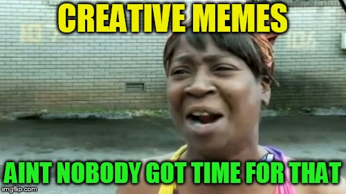 CREATIVE MEMES AINT NOBODY GOT TIME FOR THAT | made w/ Imgflip meme maker