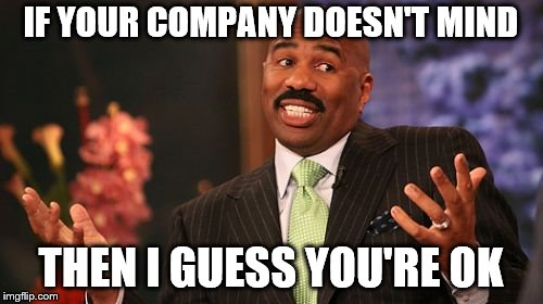 IF YOUR COMPANY DOESN'T MIND THEN I GUESS YOU'RE OK | made w/ Imgflip meme maker