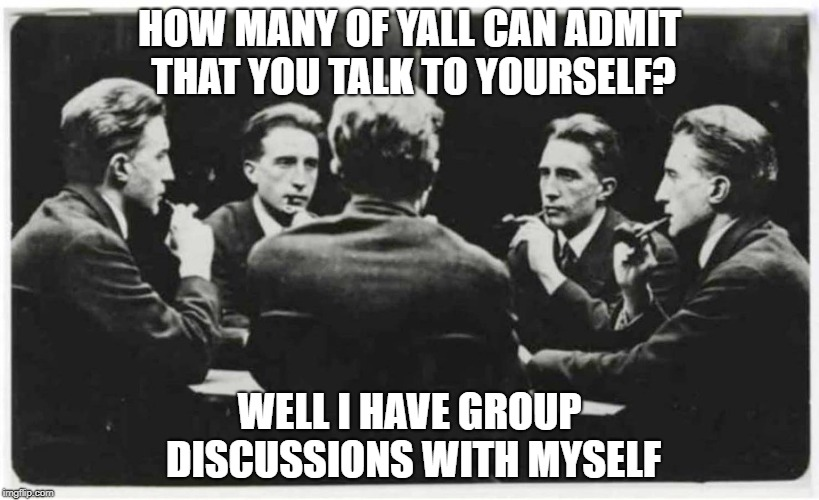 HOW MANY OF YALL CAN ADMIT THAT YOU TALK TO YOURSELF? WELL I HAVE GROUP DISCUSSIONS WITH MYSELF | image tagged in multiple | made w/ Imgflip meme maker