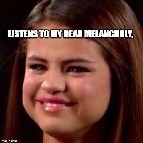 LISTENS TO MY DEAR MELANCHOLY, | image tagged in selena crying | made w/ Imgflip meme maker