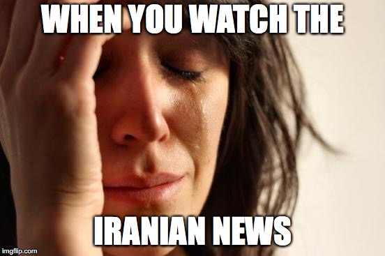 First World Problems Meme | WHEN YOU WATCH THE IRANIAN NEWS | image tagged in memes,first world problems | made w/ Imgflip meme maker