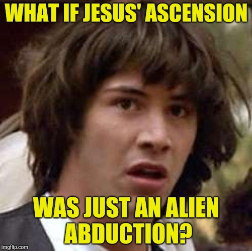 Conspiracy Keanu | WHAT IF JESUS' ASCENSION WAS JUST AN ALIEN ABDUCTION? | image tagged in memes,conspiracy keanu,jesus christ,aliens,powermetalhead,abduction | made w/ Imgflip meme maker