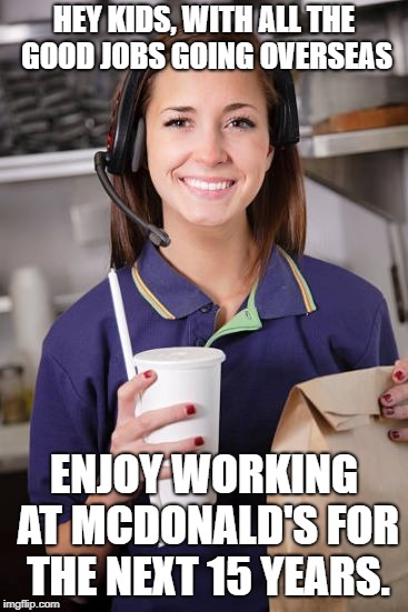 HEY KIDS, WITH ALL THE GOOD JOBS GOING OVERSEAS ENJOY WORKING AT MCDONALD'S FOR THE NEXT 15 YEARS. | image tagged in fast food | made w/ Imgflip meme maker