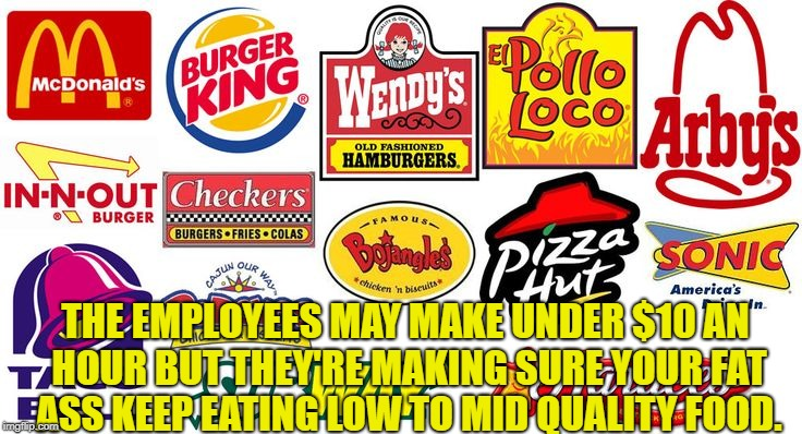 THE EMPLOYEES MAY MAKE UNDER $10 AN HOUR BUT THEY'RE MAKING SURE YOUR FAT ASS KEEP EATING LOW TO MID QUALITY FOOD. | image tagged in fast food | made w/ Imgflip meme maker