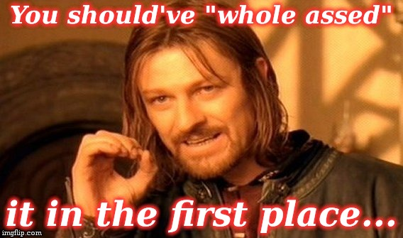 "One Does Not Simply Meme | You should've ""whole assed"" it in the first place... 
