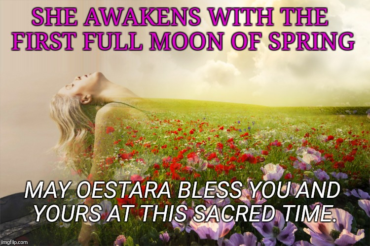 SHE AWAKENS WITH THE FIRST FULL MOON OF SPRING MAY OESTARA BLESS YOU AND YOURS AT THIS SACRED TIME. | image tagged in blessed oestara,spring,goddess | made w/ Imgflip meme maker