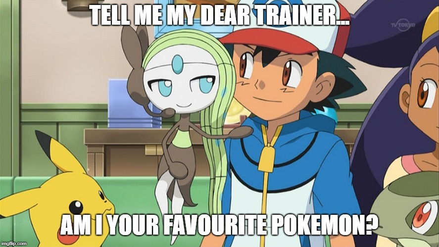 TELL ME MY DEAR TRAINER... AM I YOUR FAVOURITE POKEMON? | image tagged in pokemon | made w/ Imgflip meme maker