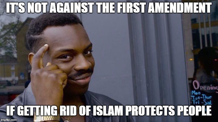 Roll Safe Think About It Meme | IT'S NOT AGAINST THE FIRST AMENDMENT IF GETTING RID OF ISLAM PROTECTS PEOPLE | image tagged in memes,roll safe think about it | made w/ Imgflip meme maker