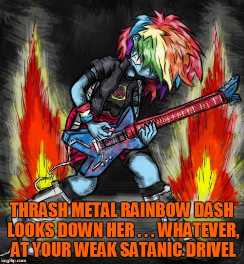 THRASH METAL RAINBOW DASH LOOKS DOWN HER . . . WHATEVER, AT YOUR WEAK SATANIC DRIVEL | made w/ Imgflip meme maker