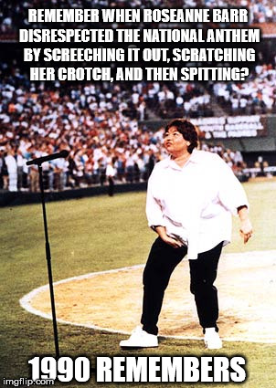 REMEMBER WHEN ROSEANNE BARR DISRESPECTED THE NATIONAL ANTHEM BY SCREECHING IT OUT, SCRATCHING HER CROTCH, AND THEN SPITTING? 1990 REMEMBERS | image tagged in roseanne barr 1990 nsfw | made w/ Imgflip meme maker