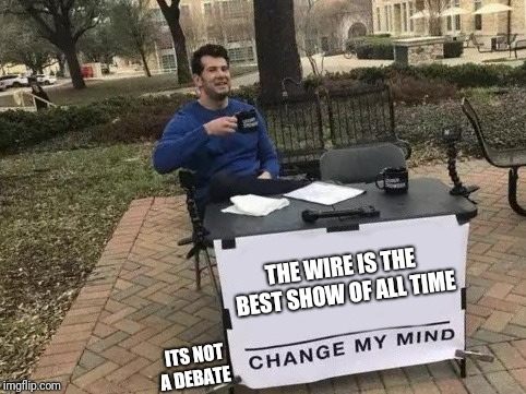 Change My Mind | THE WIRE IS THE BEST SHOW OF ALL TIME ITS NOT A DEBATE | image tagged in change my mind | made w/ Imgflip meme maker