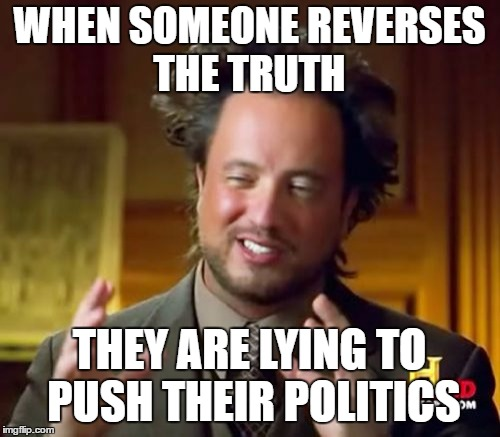 Ancient Aliens Meme | WHEN SOMEONE REVERSES THE TRUTH THEY ARE LYING TO PUSH THEIR POLITICS | image tagged in memes,ancient aliens | made w/ Imgflip meme maker