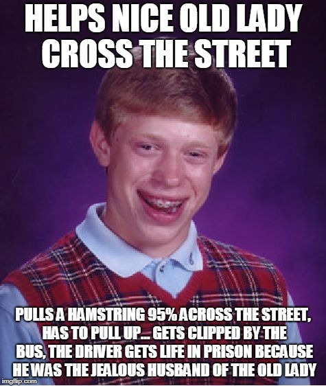 Bad luck as a gift | HELPS NICE OLD LADY CROSS THE STREET PULLS A HAMSTRING 95% ACROSS THE STREET, HAS TO PULL UP... GETS CLIPPED BY THE BUS, THE DRIVER GETS LIF | image tagged in memes,bad luck brian | made w/ Imgflip meme maker