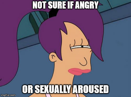 Futurama Leela | NOT SURE IF ANGRY OR SEXUALLY AROUSED | image tagged in memes,futurama leela | made w/ Imgflip meme maker