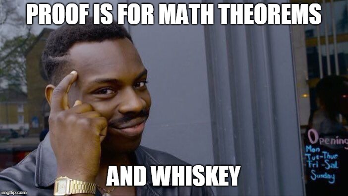 Roll Safe Think About It Meme | PROOF IS FOR MATH THEOREMS AND WHISKEY | image tagged in memes,roll safe think about it | made w/ Imgflip meme maker