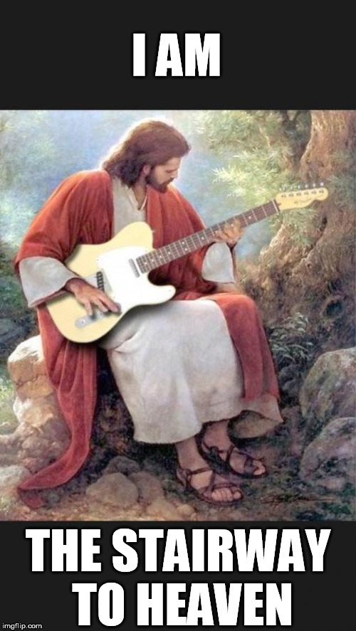 Jesus trying out a guitar | I AM THE STAIRWAY TO HEAVEN | image tagged in jesus trying out a guitar | made w/ Imgflip meme maker