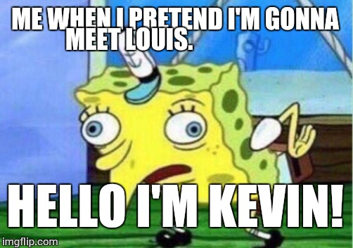 Mocking Spongebob Meme | ME WHEN I PRETEND I'M GONNA MEET LOUIS. HELLO I'M KEVIN! | image tagged in memes,mocking spongebob | made w/ Imgflip meme maker