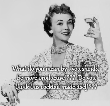 "What do you mean by that??? | What do you mean by  ""you should be more productive""???  Do you think this cocktail made itself??? 