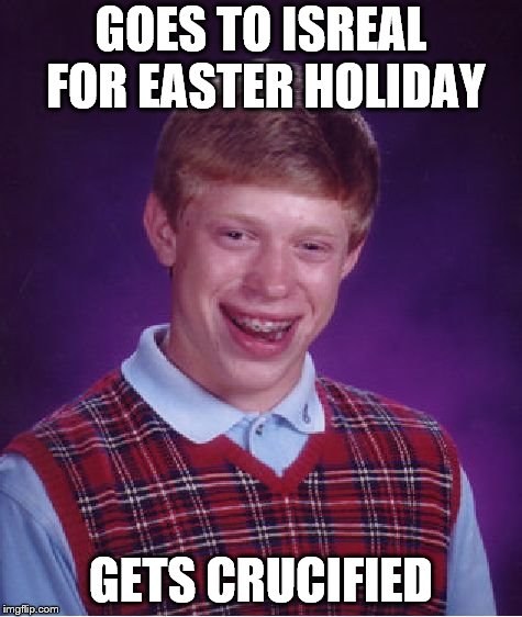 Bad Luck Brian Meme | GOES TO ISREAL FOR EASTER HOLIDAY GETS CRUCIFIED | image tagged in memes,bad luck brian | made w/ Imgflip meme maker