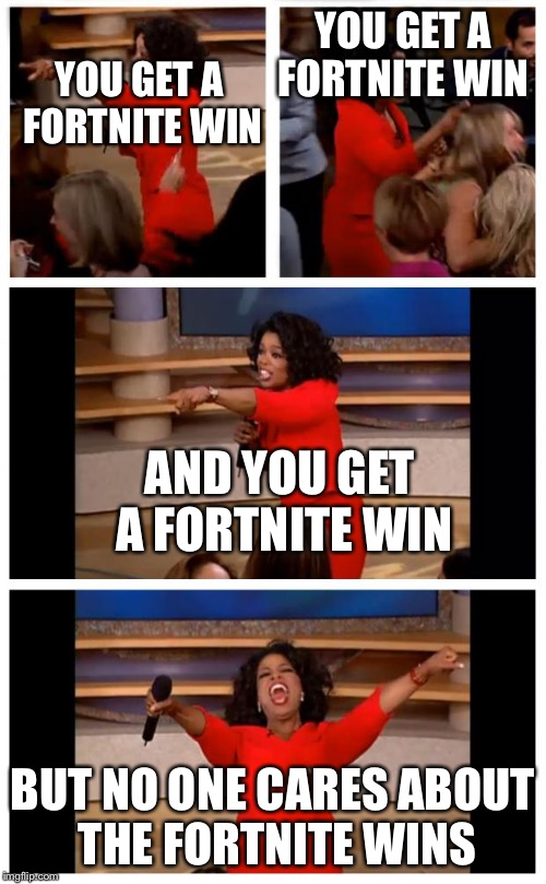 Oprah You Get A Car Everybody Gets A Car | YOU GET A FORTNITE WIN BUT NO ONE CARES ABOUT THE FORTNITE WINS YOU GET A FORTNITE WIN AND YOU GET A FORTNITE WIN | image tagged in memes,oprah you get a car everybody gets a car | made w/ Imgflip meme maker